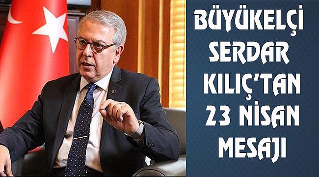 Büyükelçi Serdar Kılıç'tan 23 Nisan Mesajı