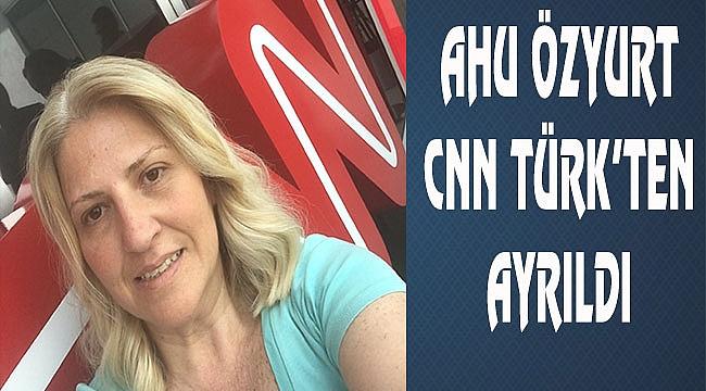 Ahu Özyurt'ta CNN Türk'ten ayrıldı