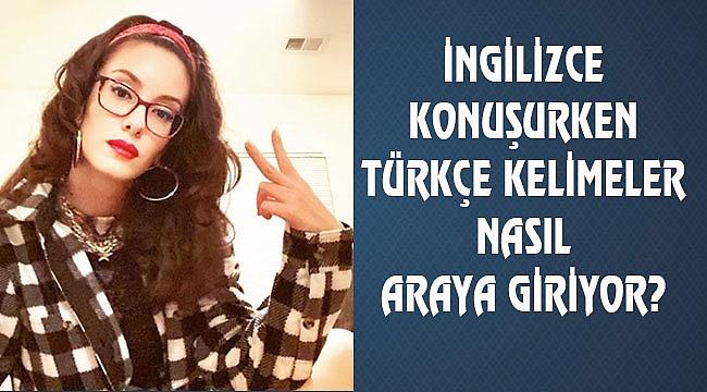 İngilizce Konuşurken kullanılan Türkçe Kelimeler